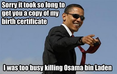 Sorry it took so long to get you a copy of my birth certificate. I was too busy killing Osama bin Laden.